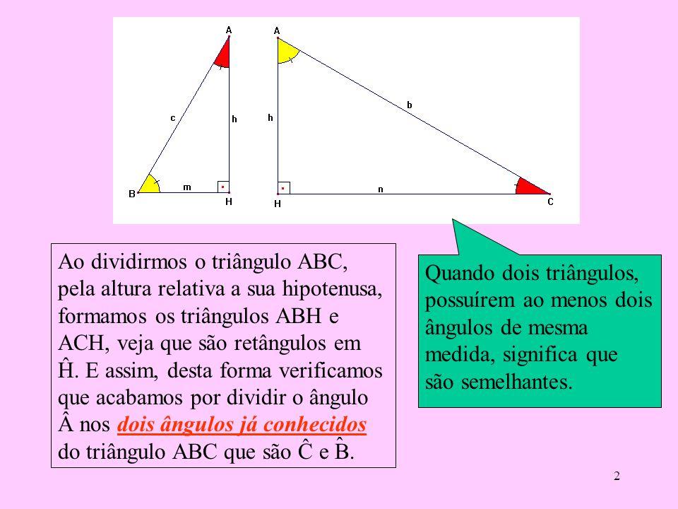 Ao dividirmos o triângulo ABC, pela altura relativa a sua hipotenusa, formamos os triângulos ABH e ACH, veja que são retângulos em Ĥ. E assim, desta forma verificamos que acabamos por dividir o ângulo nos dois ângulos já conhecidos do triângulo ABC que são Ĉ e B.