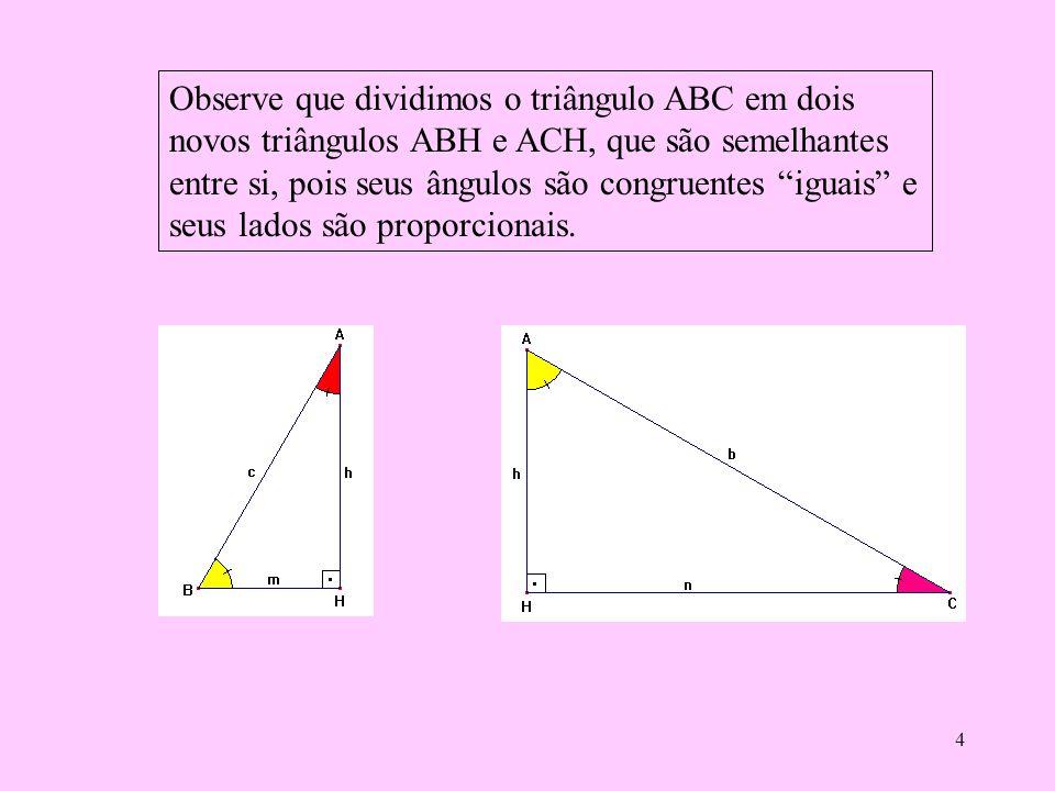 Observe que dividimos o triângulo ABC em dois novos triângulos ABH e ACH, que são semelhantes entre si, pois seus ângulos são congruentes iguais e seus lados são proporcionais.