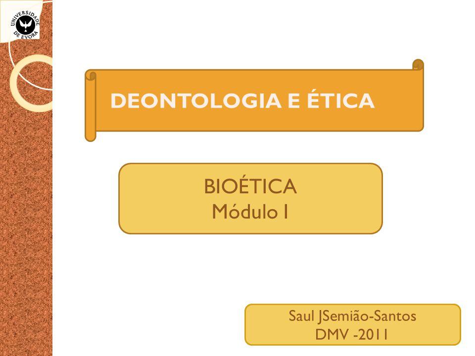 DEONTOLOGIA E ÉTICA BIOÉTICA Módulo I Saul JSemião-Santos DMV -2011