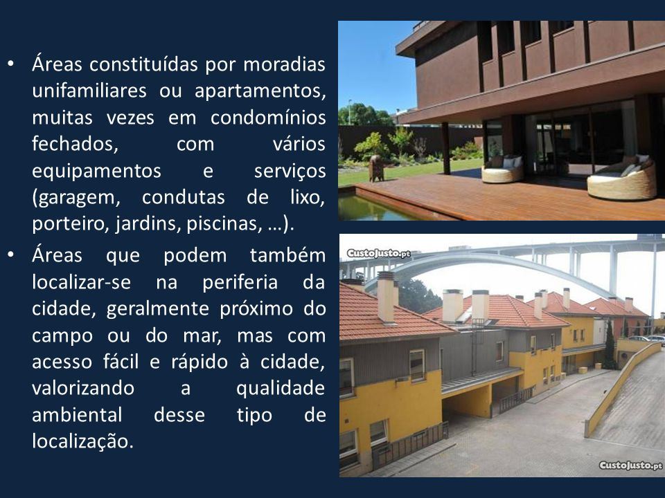 Áreas constituídas por moradias unifamiliares ou apartamentos, muitas vezes em condomínios fechados, com vários equipamentos e serviços (garagem, condutas de lixo, porteiro, jardins, piscinas, …).