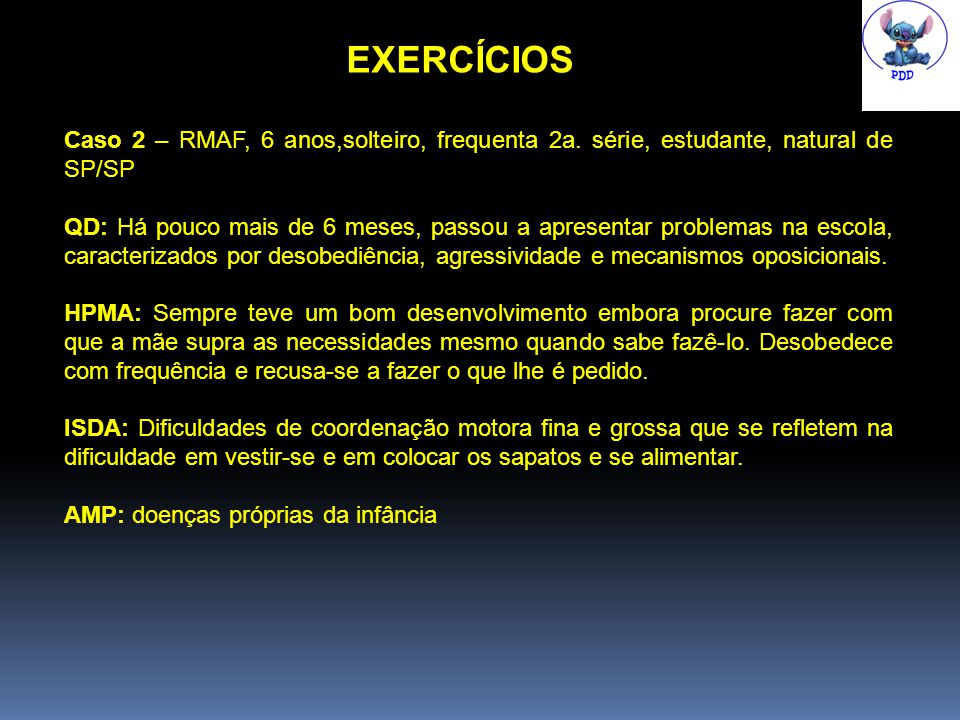 EXERCÍCIOS Caso 2 – RMAF, 6 anos,solteiro, frequenta 2a. série, estudante, natural de SP/SP.