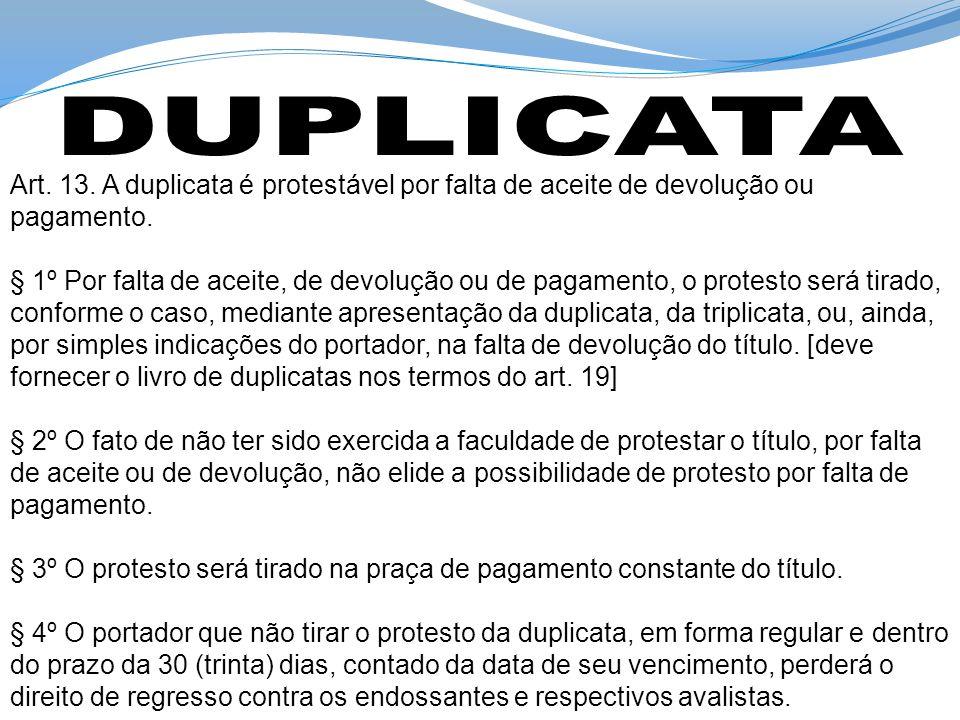 DUPLICATA Art. 13. A duplicata é protestável por falta de aceite de devolução ou pagamento.