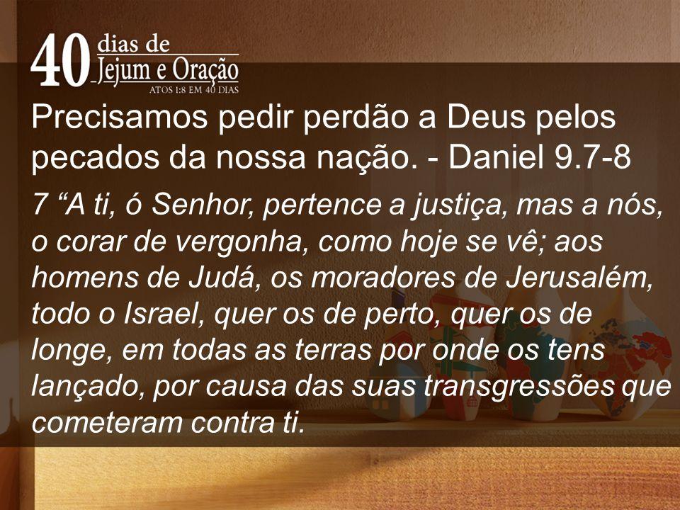 Precisamos pedir perdão a Deus pelos pecados da nossa nação. - Daniel 9.7-8