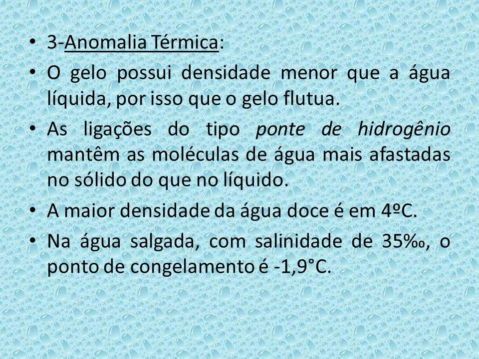 3-Anomalia Térmica: O gelo possui densidade menor que a água líquida, por isso que o gelo flutua.