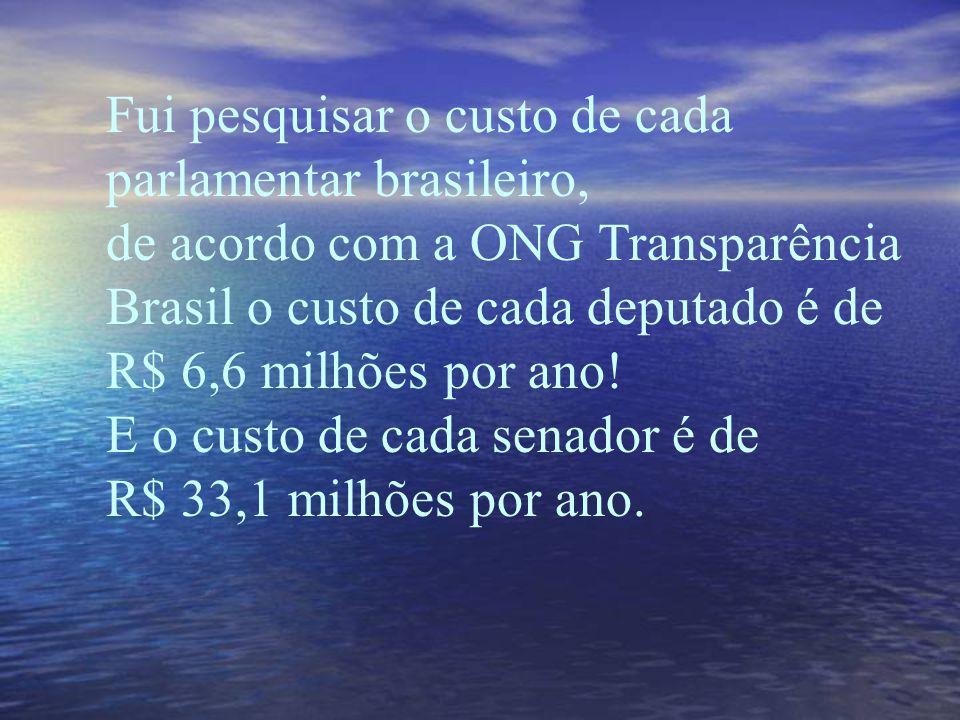 Fui pesquisar o custo de cada parlamentar brasileiro, de acordo com a ONG Transparência Brasil o custo de cada deputado é de R$ 6,6 milhões por ano.