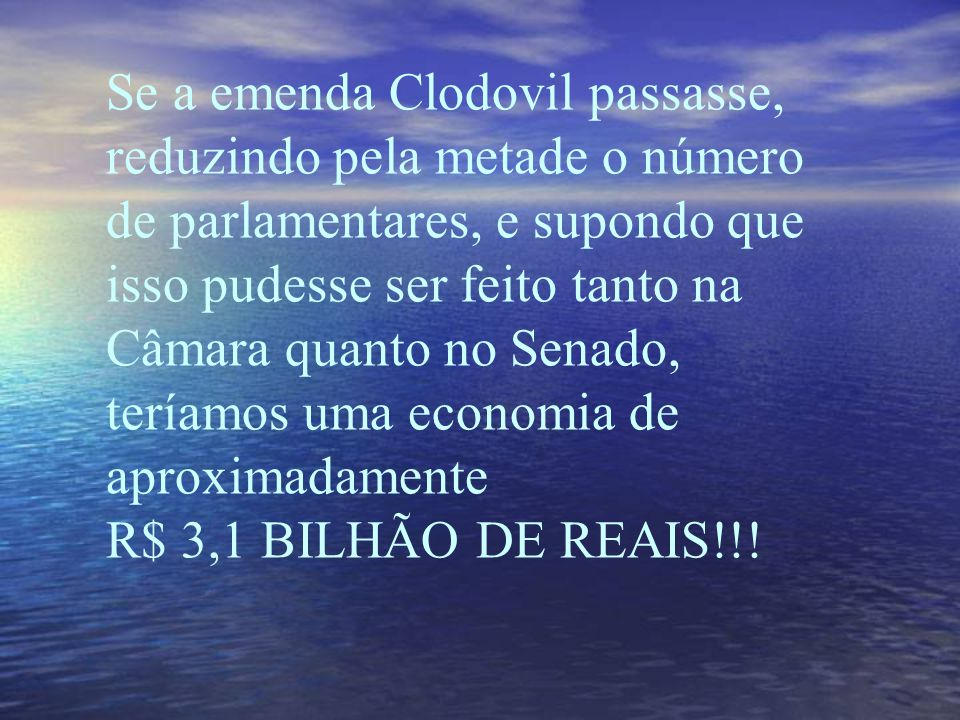 Se a emenda Clodovil passasse, reduzindo pela metade o número de parlamentares, e supondo que isso pudesse ser feito tanto na Câmara quanto no Senado, teríamos uma economia de aproximadamente R$ 3,1 BILHÃO DE REAIS!!!
