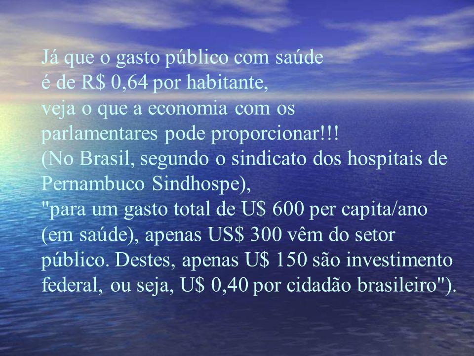 Já que o gasto público com saúde é de R$ 0,64 por habitante, veja o que a economia com os parlamentares pode proporcionar!!.