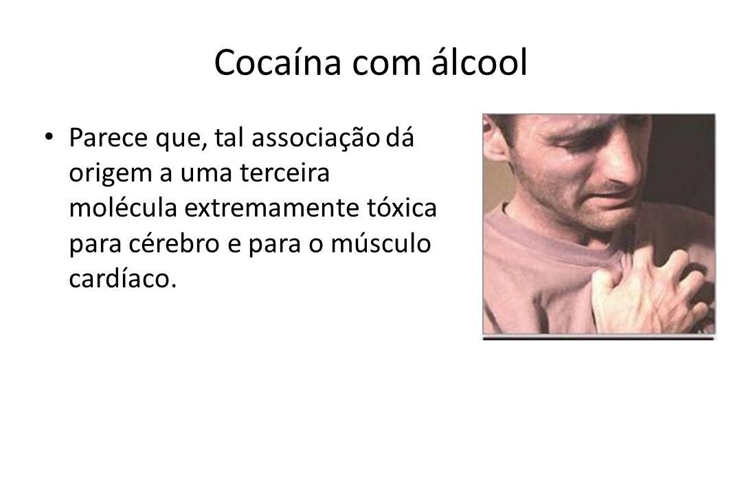 Cocaína com álcool Parece que, tal associação dá origem a uma terceira molécula extremamente tóxica para cérebro e para o músculo cardíaco.