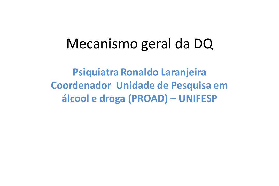 Mecanismo geral da DQ Psiquiatra Ronaldo Laranjeira Coordenador Unidade de Pesquisa em álcool e droga (PROAD) – UNIFESP.
