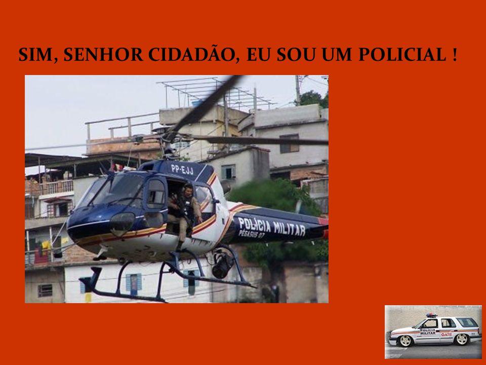 SIM, SENHOR CIDADÃO, EU SOU UM POLICIAL !