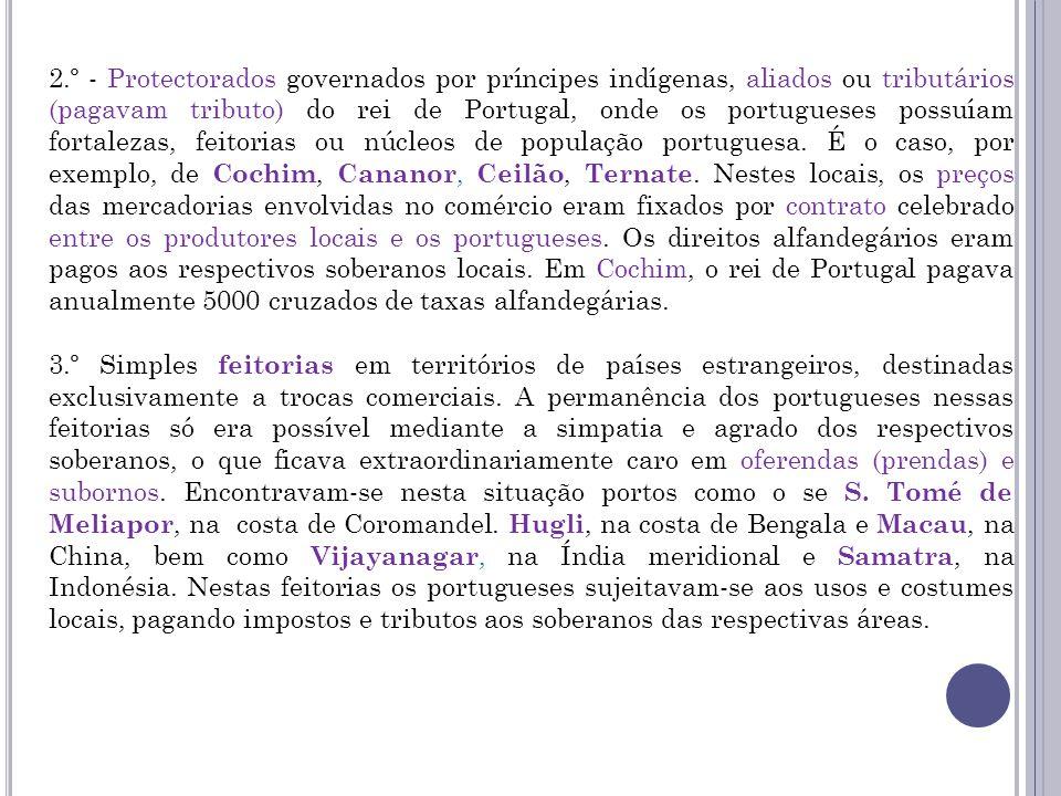 2.º - Protectorados governados por príncipes indígenas, aliados ou tributários (pagavam tributo) do rei de Portugal, onde os portugueses possuíam fortalezas, feitorias ou núcleos de população portuguesa. É o caso, por exemplo, de Cochim, Cananor, Ceilão, Ternate. Nestes locais, os preços das mercadorias envolvidas no comércio eram fixados por contrato celebrado entre os produtores locais e os portugueses. Os direitos alfandegários eram pagos aos respectivos soberanos locais. Em Cochim, o rei de Portugal pagava anualmente 5000 cruzados de taxas alfandegárias.