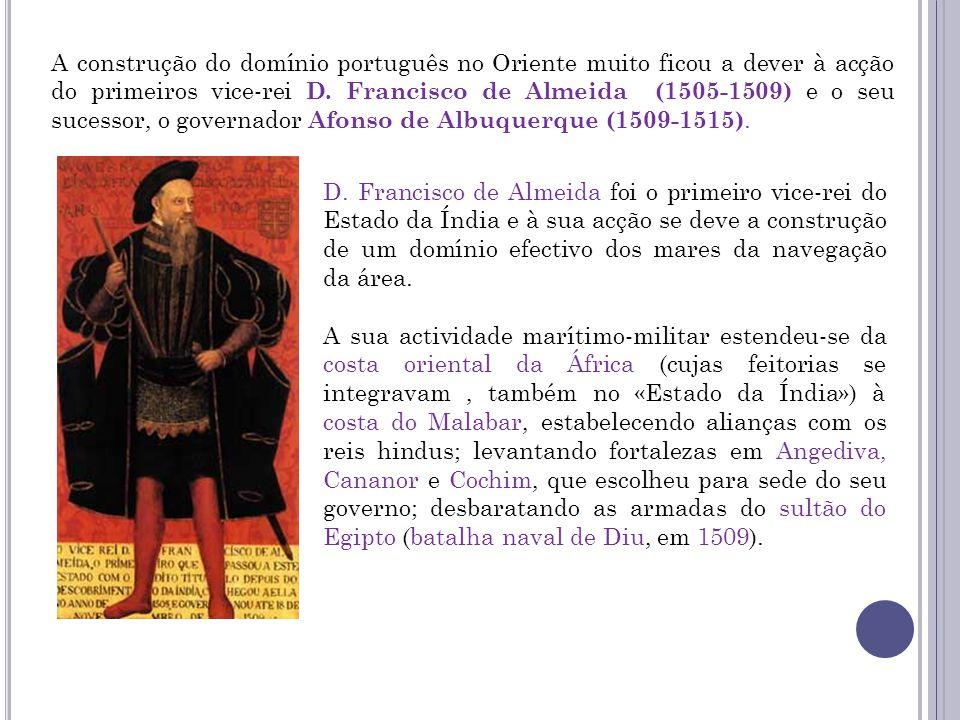 A construção do domínio português no Oriente muito ficou a dever à acção do primeiros vice-rei D. Francisco de Almeida (1505-1509) e o seu sucessor, o governador Afonso de Albuquerque (1509-1515).