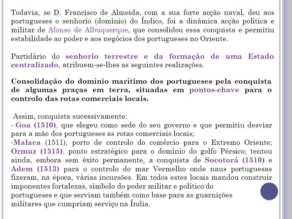 Todavia, se D. Francisco de Almeida, com a sua forte acção naval, deu aos portugueses o senhorio (domínio) do Índico, foi a dinâmica acção política e militar de Afonso de Albuquerque, que consolidou essa conquista e permitiu estabilidade ao poder e aos negócios dos portugueses no Oriente.