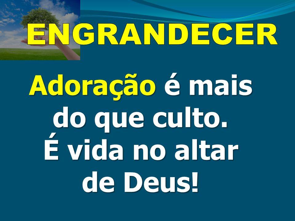 ENGRANDECER Adoração é mais do que culto. É vida no altar de Deus!