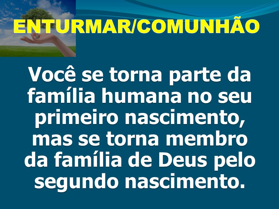 ENTURMAR/COMUNHÃO Você se torna parte da família humana no seu primeiro nascimento, mas se torna membro da família de Deus pelo segundo nascimento.
