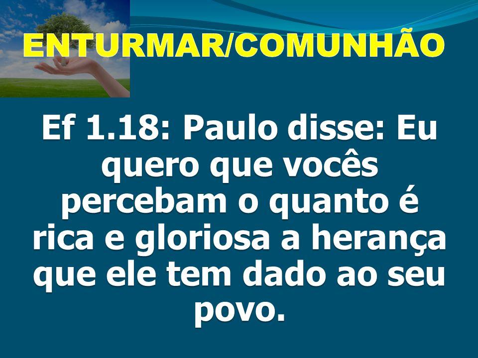 ENTURMAR/COMUNHÃO Ef 1.18: Paulo disse: Eu quero que vocês percebam o quanto é rica e gloriosa a herança que ele tem dado ao seu povo.