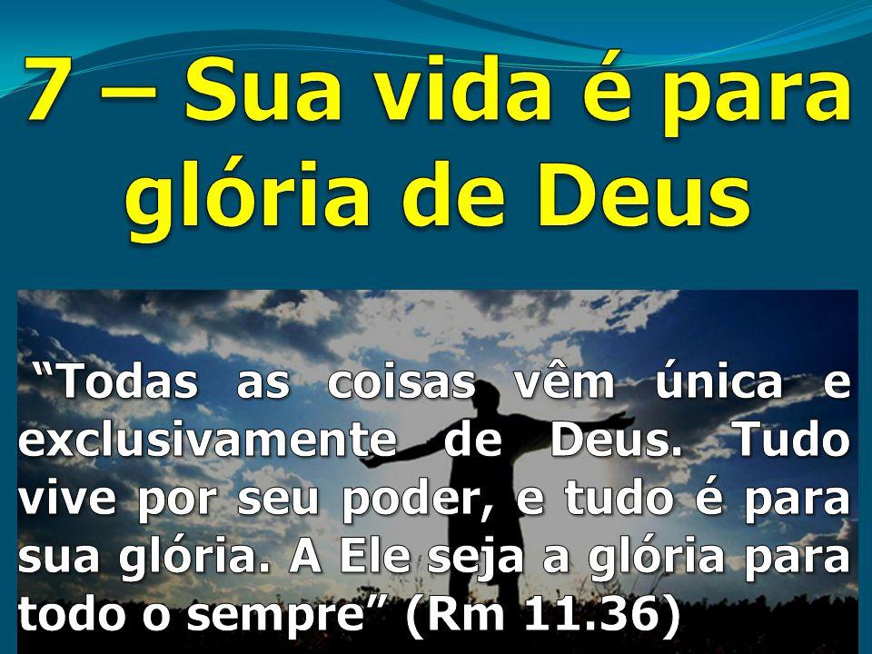7 – Sua vida é para glória de Deus