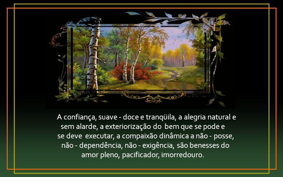 A confiança, suave - doce e tranqüila, a alegria natural e
