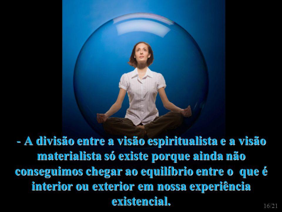 A divisão entre a visão espiritualista e a visão materialista só existe porque ainda não conseguimos chegar ao equilíbrio entre o que é interior ou exterior em nossa experiência existencial.