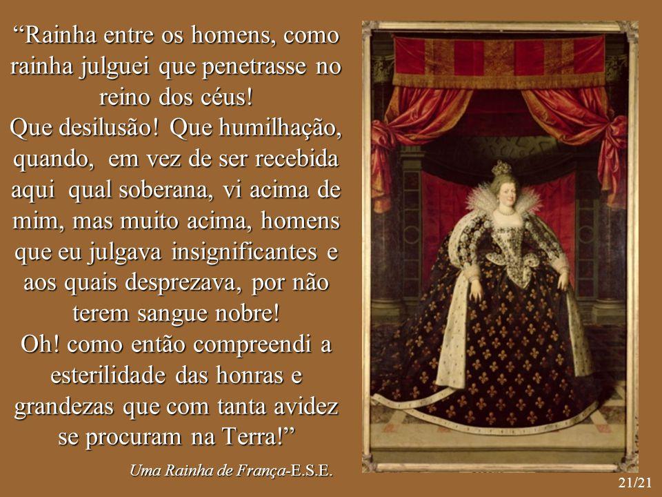 Rainha entre os homens, como rainha julguei que penetrasse no reino dos céus! Que desilusão! Que humilhação, quando, em vez de ser recebida aqui qual soberana, vi acima de mim, mas muito acima, homens que eu julgava insignificantes e aos quais desprezava, por não terem sangue nobre! Oh! como então compreendi a esterilidade das honras e grandezas que com tanta avidez se procuram na Terra! Uma Rainha de França-E.S.E.