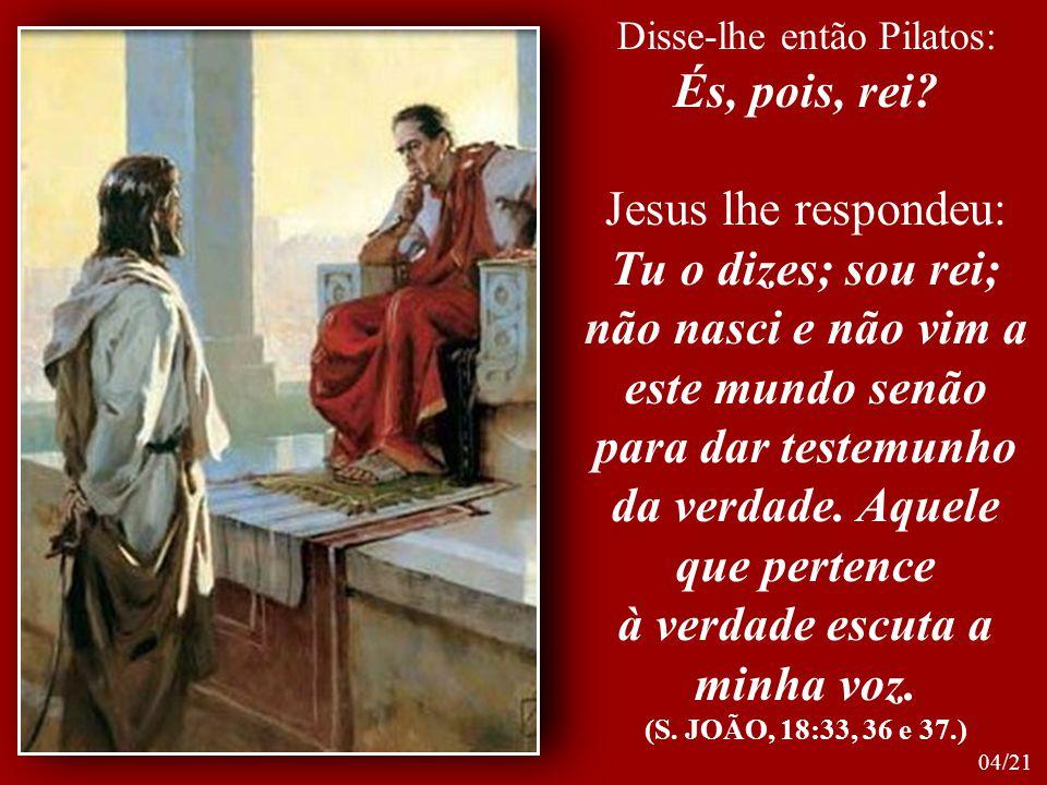 Disse-lhe então Pilatos: És, pois, rei