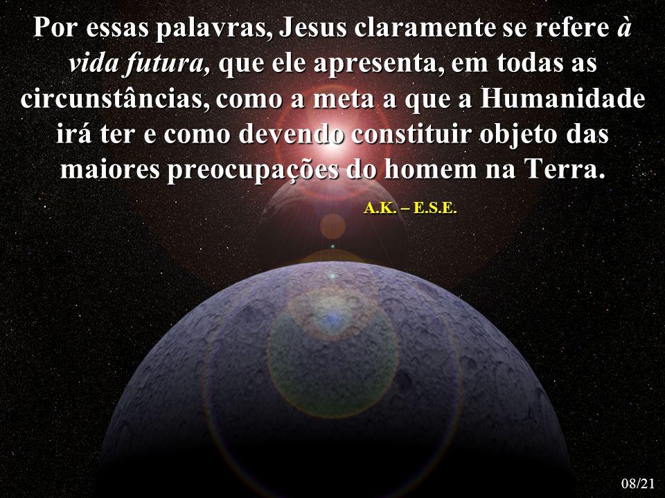 Por essas palavras, Jesus claramente se refere à vida futura, que ele apresenta, em todas as circunstâncias, como a meta a que a Humanidade irá ter e como devendo constituir objeto das maiores preocupações do homem na Terra. A.K. – E.S.E.