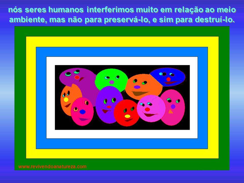 nós seres humanos interferimos muito em relação ao meio ambiente, mas não para preservá-lo, e sim para destruí-lo.