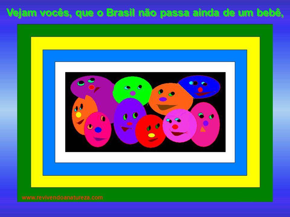 Vejam vocês, que o Brasil não passa ainda de um bebê,