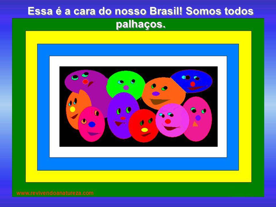 Essa é a cara do nosso Brasil! Somos todos palhaços.