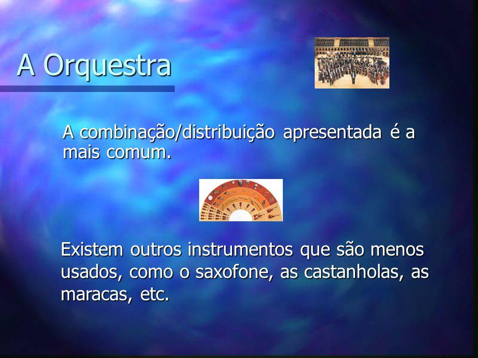 A Orquestra A combinação/distribuição apresentada é a mais comum.