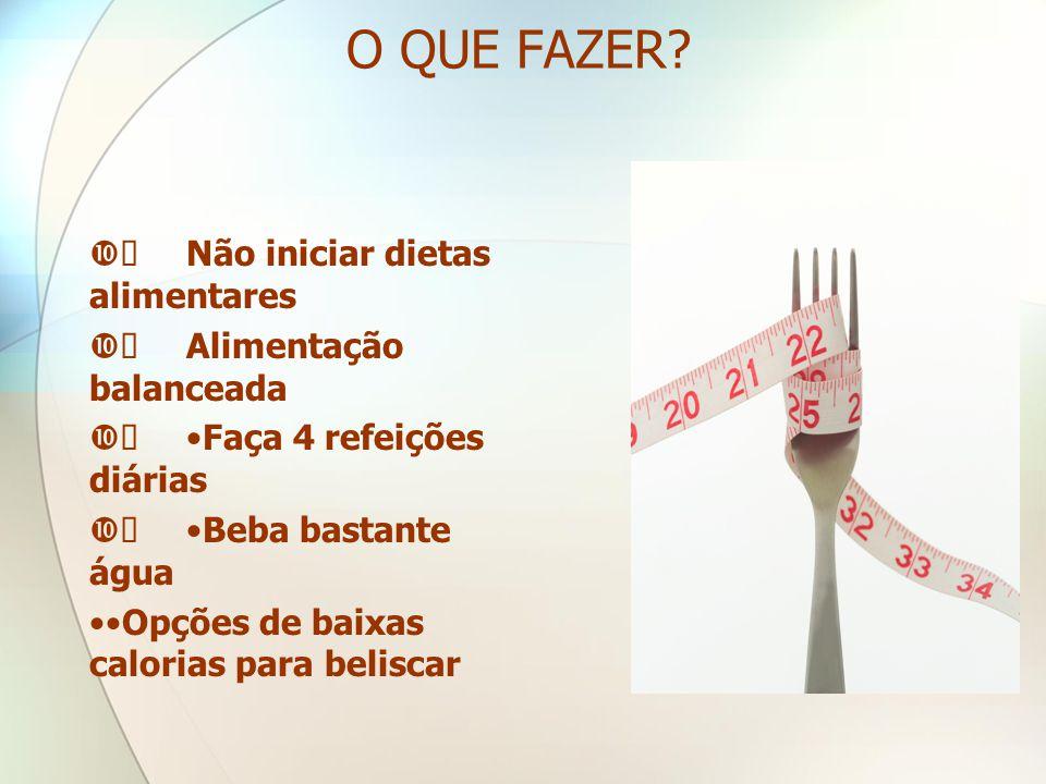 O QUE FAZER Ø Não iniciar dietas alimentares Ø Alimentação balanceada