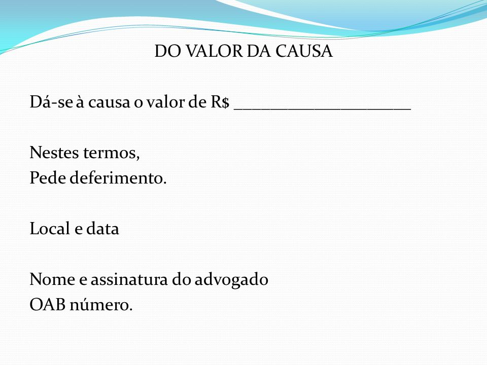 DO VALOR DA CAUSA Dá-se à causa o valor de R$ ____________________. Nestes termos, Pede deferimento.