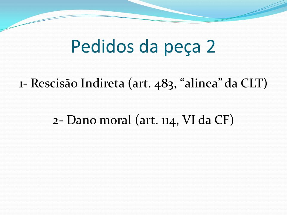 Pedidos da peça 2 1- Rescisão Indireta (art. 483, alinea da CLT) 2- Dano moral (art.