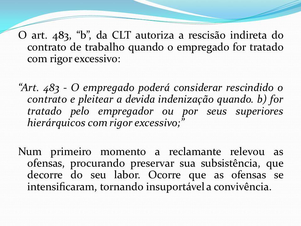 O art. 483, b , da CLT autoriza a rescisão indireta do contrato de trabalho quando o empregado for tratado com rigor excessivo: