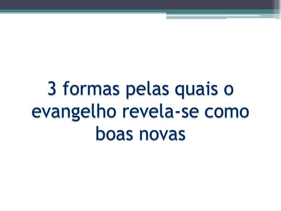 3 formas pelas quais o evangelho revela-se como boas novas