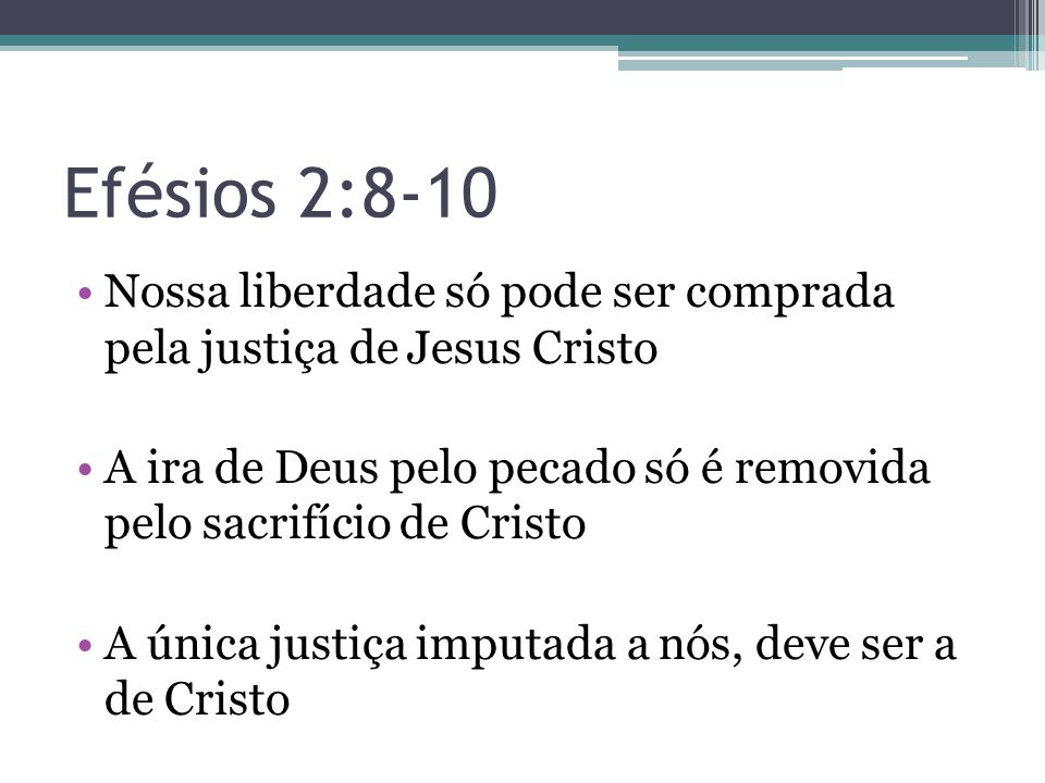 Efésios 2:8-10 Nossa liberdade só pode ser comprada pela justiça de Jesus Cristo.