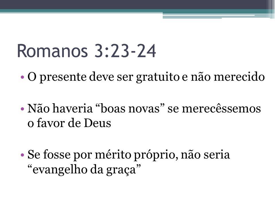 Romanos 3:23-24 O presente deve ser gratuito e não merecido