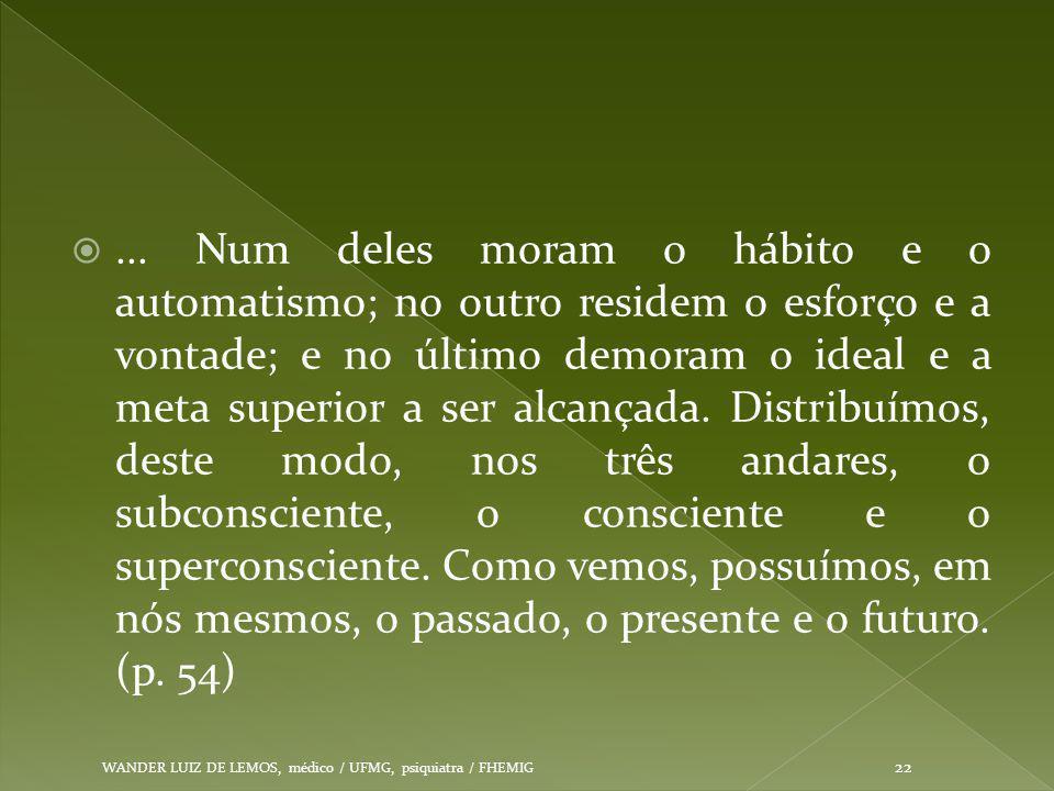... Num deles moram o hábito e o automatismo; no outro residem o esforço e a vontade; e no último demoram o ideal e a meta superior a ser alcançada. Distribuímos, deste modo, nos três andares, o subconsciente, o consciente e o superconsciente. Como vemos, possuímos, em nós mesmos, o passado, o presente e o futuro. (p. 54)