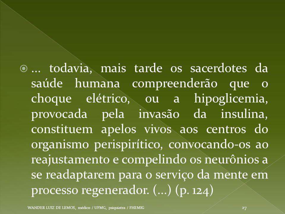 ... todavia, mais tarde os sacerdotes da saúde humana compreenderão que o choque elétrico, ou a hipoglicemia, provocada pela invasão da insulina, constituem apelos vivos aos centros do organismo perispirítico, convocando-os ao reajustamento e compelindo os neurônios a se readaptarem para o serviço da mente em processo regenerador. (...) (p. 124)