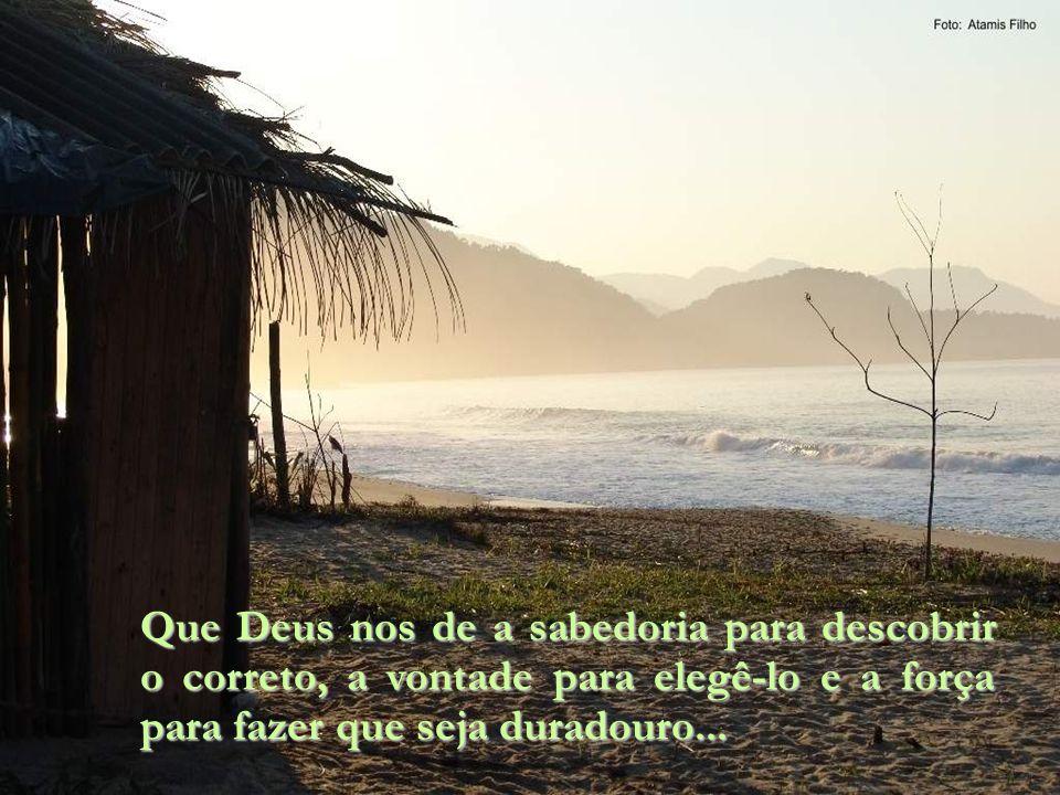 Que Deus nos de a sabedoria para descobrir o correto, a vontade para elegê-lo e a força para fazer que seja duradouro...