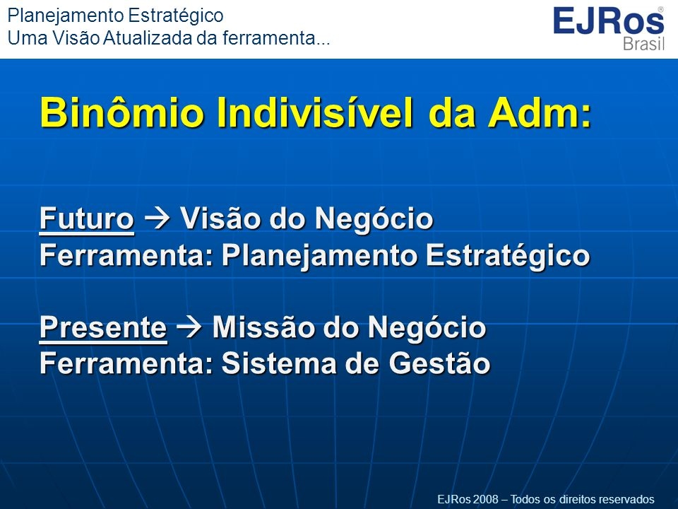 Binômio Indivisível da Adm: Futuro  Visão do Negócio Ferramenta: Planejamento Estratégico Presente  Missão do Negócio Ferramenta: Sistema de Gestão