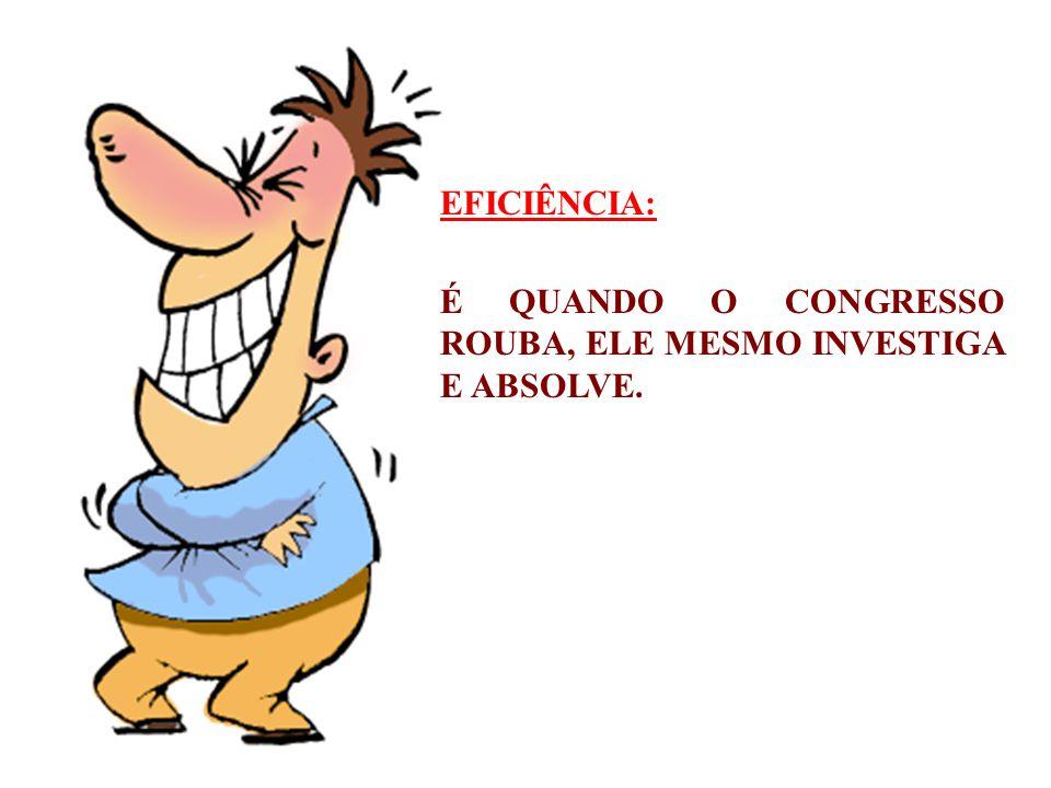 EFICIÊNCIA: É QUANDO O CONGRESSO ROUBA, ELE MESMO INVESTIGA E ABSOLVE.