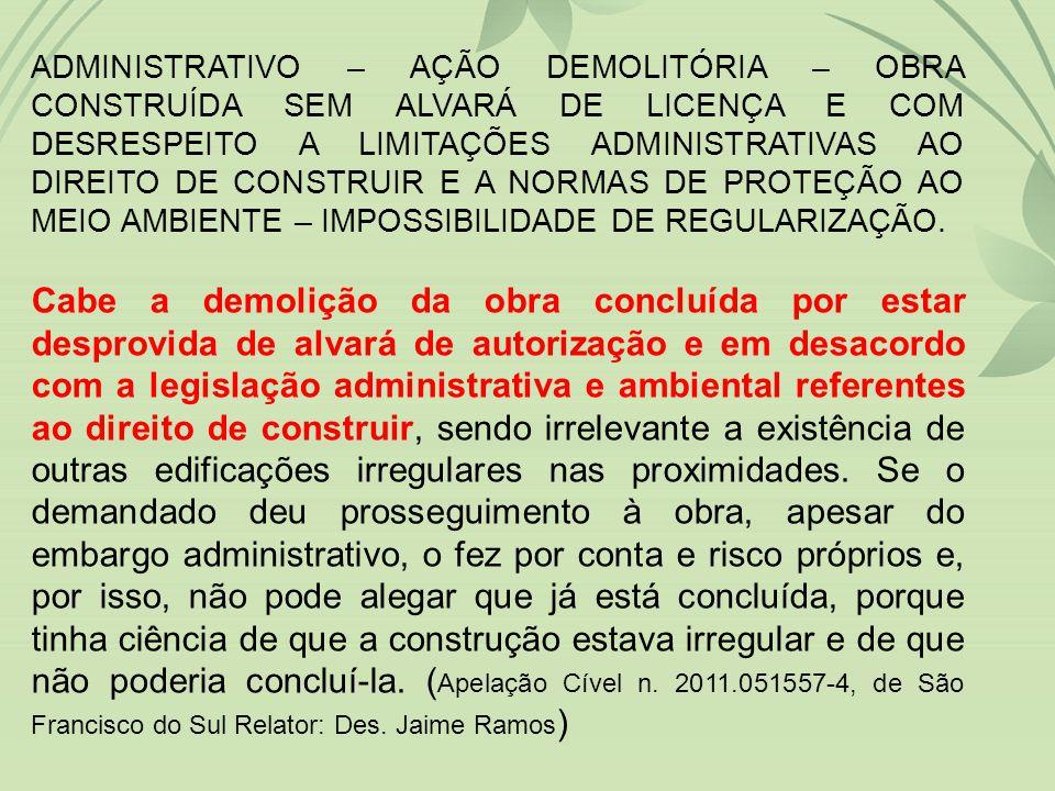 ADMINISTRATIVO – AÇÃO DEMOLITÓRIA – OBRA CONSTRUÍDA SEM ALVARÁ DE LICENÇA E COM DESRESPEITO A LIMITAÇÕES ADMINISTRATIVAS AO DIREITO DE CONSTRUIR E A NORMAS DE PROTEÇÃO AO MEIO AMBIENTE – IMPOSSIBILIDADE DE REGULARIZAÇÃO.
