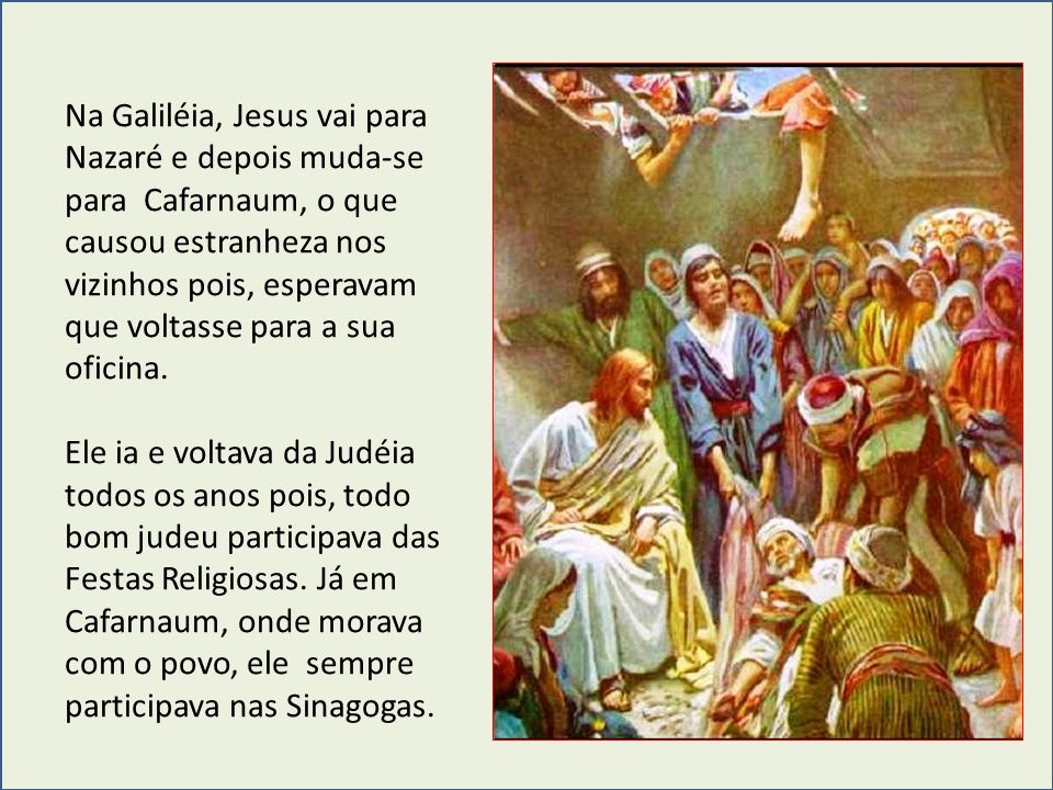 Na Galiléia, Jesus vai para Nazaré e depois muda-se para Cafarnaum, o que causou estranheza nos vizinhos pois, esperavam que voltasse para a sua oficina.
