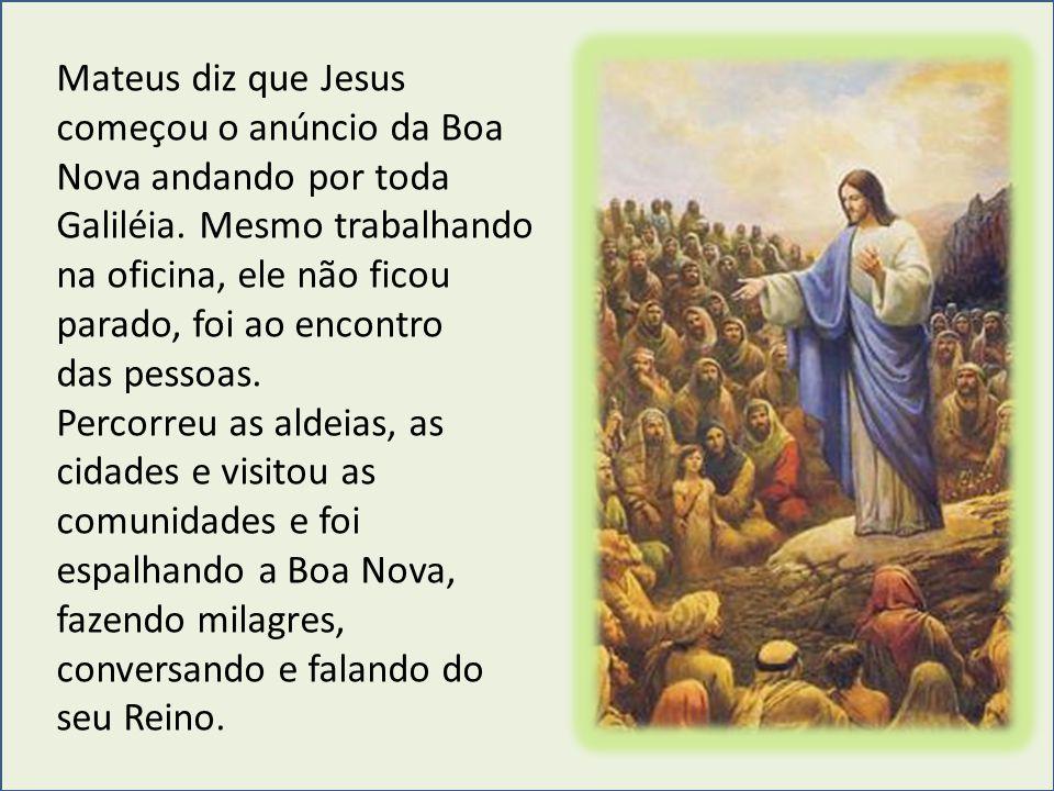 Mateus diz que Jesus começou o anúncio da Boa Nova andando por toda Galiléia. Mesmo trabalhando na oficina, ele não ficou parado, foi ao encontro