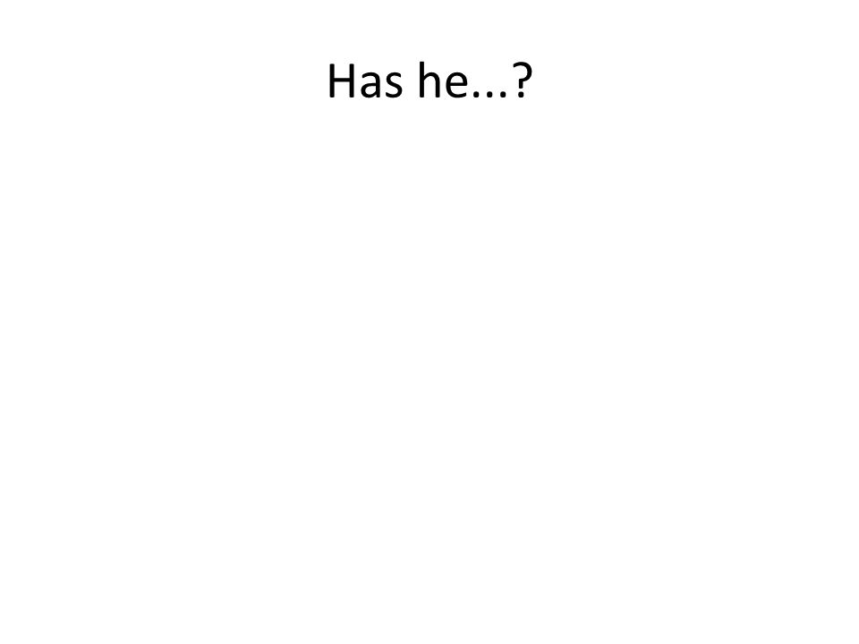Has he...