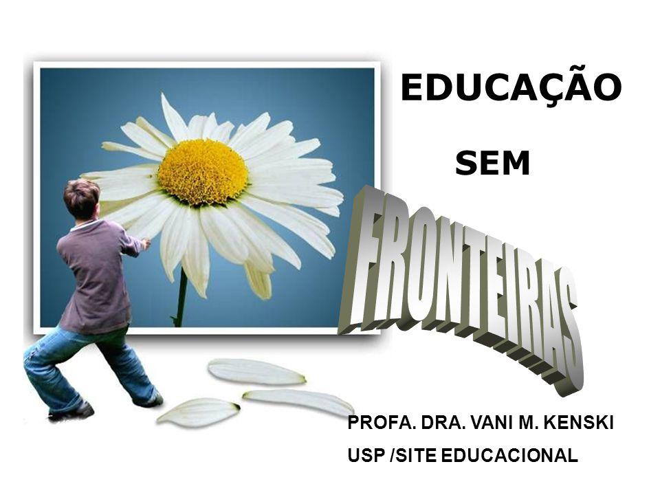 EDUCAÇÃO SEM FRONTEIRAS PROFA. DRA. VANI M. KENSKI