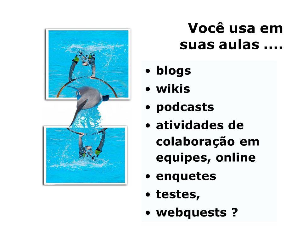 Você usa em suas aulas .... blogs wikis podcasts