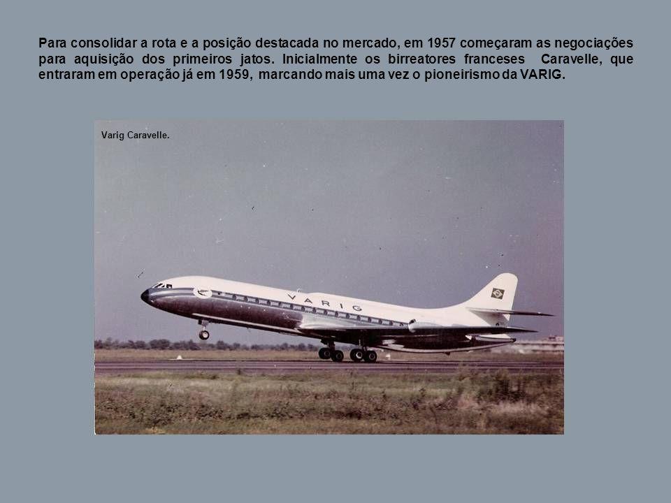 Para consolidar a rota e a posição destacada no mercado, em 1957 começaram as negociações para aquisição dos primeiros jatos. Inicialmente os birreatores franceses Caravelle, que entraram em operação já em 1959, marcando mais uma vez o pioneirismo da VARIG.