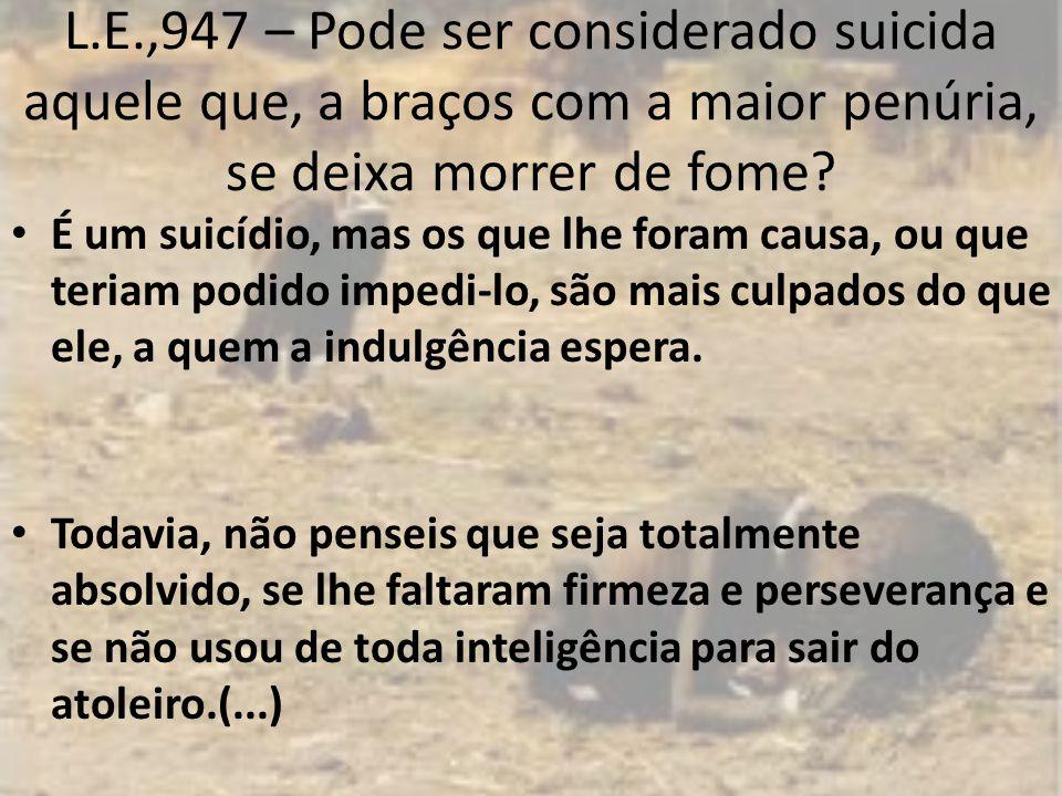 L.E.,947 – Pode ser considerado suicida aquele que, a braços com a maior penúria, se deixa morrer de fome